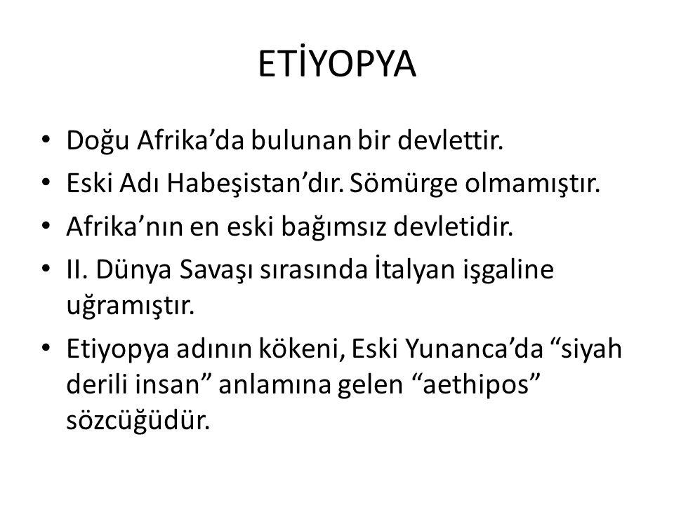 ETİYOPYA Doğu Afrika'da bulunan bir devlettir.Eski Adı Habeşistan'dır.