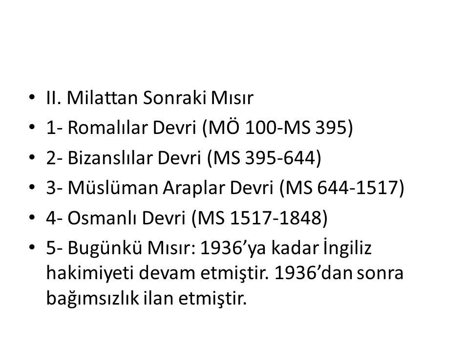 II. Milattan Sonraki Mısır 1- Romalılar Devri (MÖ 100-MS 395) 2- Bizanslılar Devri (MS 395-644) 3- Müslüman Araplar Devri (MS 644-1517) 4- Osmanlı Dev