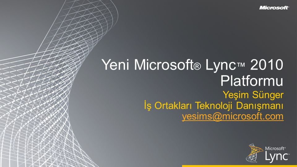 Yeni Microsoft ® Lync ™ 2010 Platformu Yeşim Sünger İş Ortakları Teknoloji Danışmanı yesims@microsoft.com