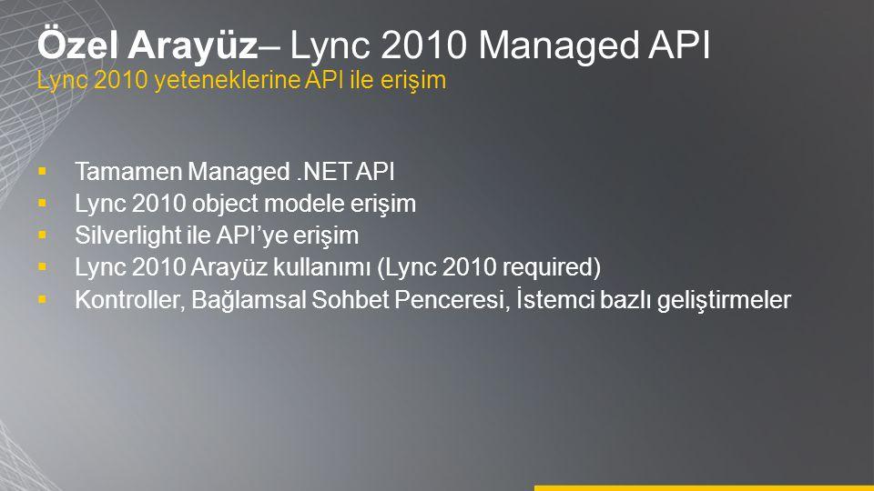 Özel Arayüz– Lync 2010 Managed API Lync 2010 yeteneklerine API ile erişim  Tamamen Managed.NET API  Lync 2010 object modele erişim  Silverlight ile