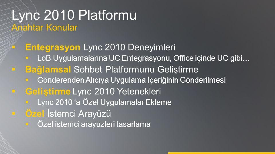 Lync 2010 Platformu Anahtar Konular  Entegrasyon Lync 2010 Deneyimleri  LoB Uygulamalarına UC Entegrasyonu, Office içinde UC gibi…  Bağlamsal Sohbe