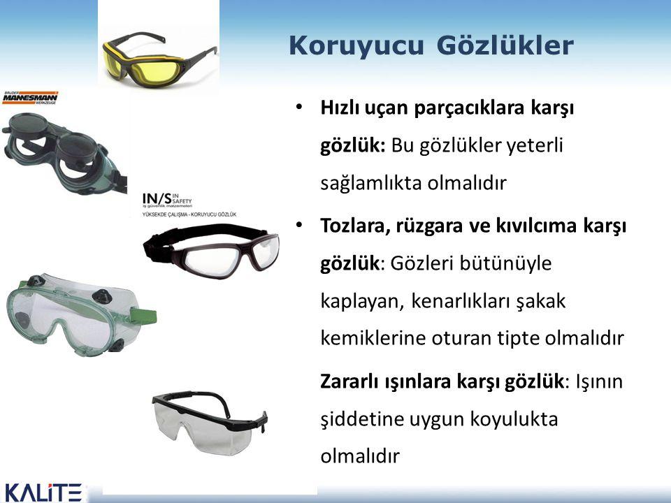 Koruyucu Gözlükler Hızlı uçan parçacıklara karşı gözlük: Bu gözlükler yeterli sağlamlıkta olmalıdır Tozlara, rüzgara ve kıvılcıma karşı gözlük: Gözleri bütünüyle kaplayan, kenarlıkları şakak kemiklerine oturan tipte olmalıdır Zararlı ışınlara karşı gözlük: Işının şiddetine uygun koyulukta olmalıdır