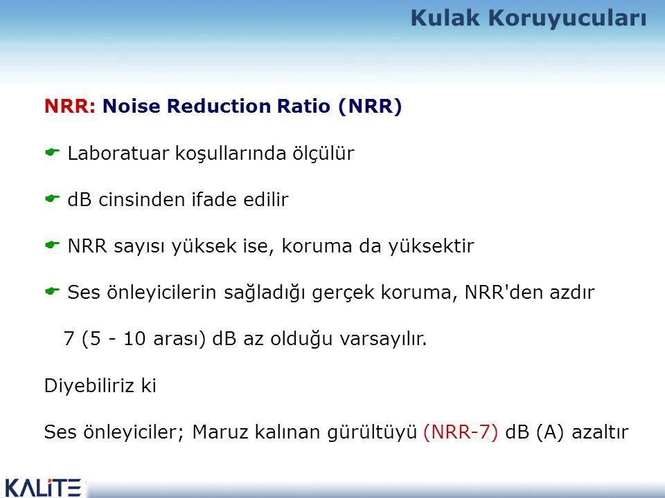 NRR: Noise Reduction Ratio (NRR)  Laboratuar koşullarında ölçülür  dB cinsinden ifade edilir  NRR sayısı yüksek ise, koruma da yüksektir  Ses önleyicilerin sağladığı gerçek koruma, NRR den azdır 7 (5 - 10 arası) dB az olduğu varsayılır.