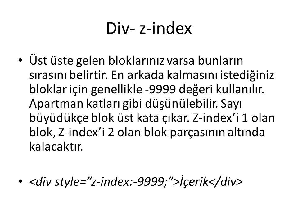 Div- z-index Üst üste gelen bloklarınız varsa bunların sırasını belirtir. En arkada kalmasını istediğiniz bloklar için genellikle -9999 değeri kullanı