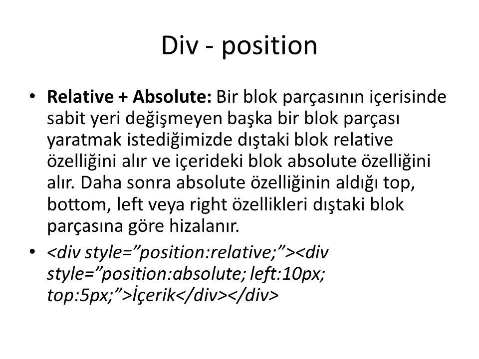 Div - position Relative + Absolute: Bir blok parçasının içerisinde sabit yeri değişmeyen başka bir blok parçası yaratmak istediğimizde dıştaki blok relative özelliğini alır ve içerideki blok absolute özelliğini alır.
