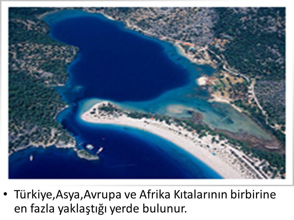 Türkiye,Asya,Avrupa ve Afrika Kıtalarının birbirine en fazla yaklaştığı yerde bulunur.