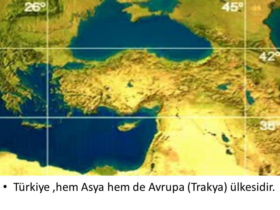 Türkiye,hem Asya hem de Avrupa (Trakya) ülkesidir.