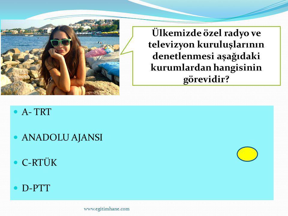 A- TRT ANADOLU AJANSI C-RTÜK D-PTT Ülkemizde özel radyo ve televizyon kuruluşlarının denetlenmesi aşağıdaki kurumlardan hangisinin görevidir? www.egit