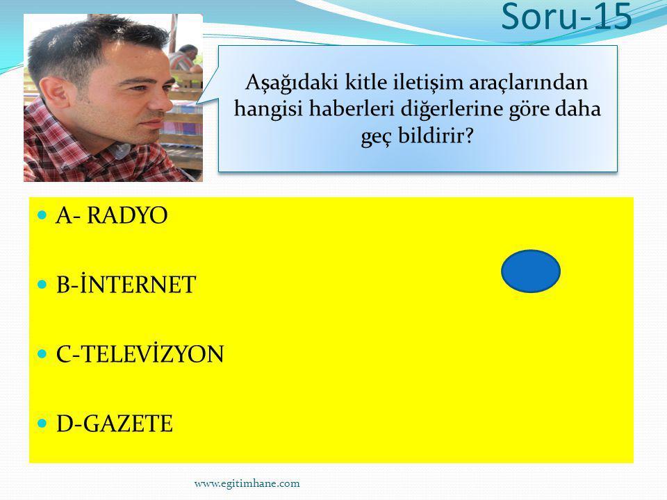 Soru-15 A- RADYO B-İNTERNET C-TELEVİZYON D-GAZETE Aşağıdaki kitle iletişim araçlarından hangisi haberleri diğerlerine göre daha geç bildirir? www.egit