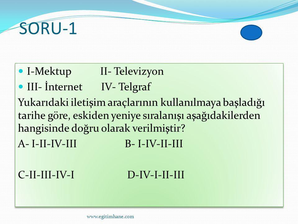 SORU-1 I-Mektup II- Televizyon III- İnternet IV- Telgraf Yukarıdaki iletişim araçlarının kullanılmaya başladığı tarihe göre, eskiden yeniye sıralanışı aşağıdakilerden hangisinde doğru olarak verilmiştir.
