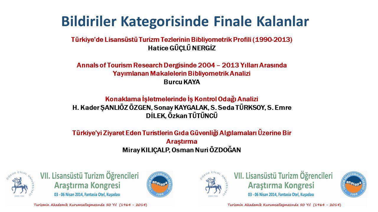 Bildiriler Kategorisinde Finale Kalanlar Türkiye'de Lisansüstü Turizm Tezlerinin Bibliyometrik Profili (1990-2013) Hatice GÜÇLÜ NERGİZ Annals of Tourism Research Dergisinde 2004 – 2013 Yılları Arasında Yayımlanan Makalelerin Bibliyometrik Analizi Burcu KAYA Konaklama İşletmelerinde İş Kontrol Odağı Analizi H.