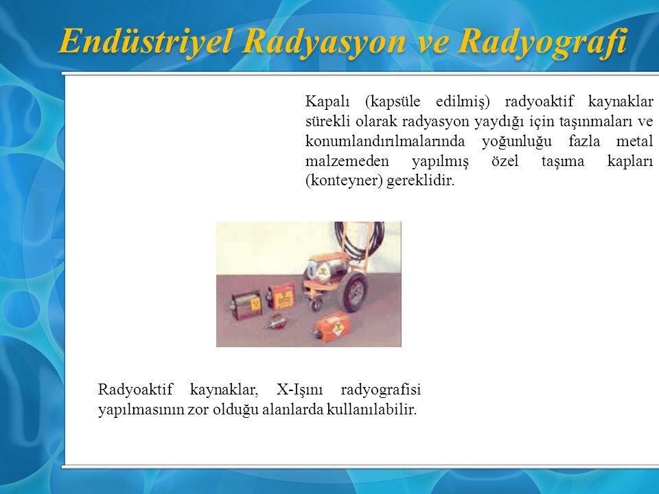 Endüstriyel Radyasyon ve Radyografi Radyoaktif kaynaklar, X-Işını radyografisi yapılmasının zor olduğu alanlarda kullanılabilir. Kapalı (kapsüle edilm