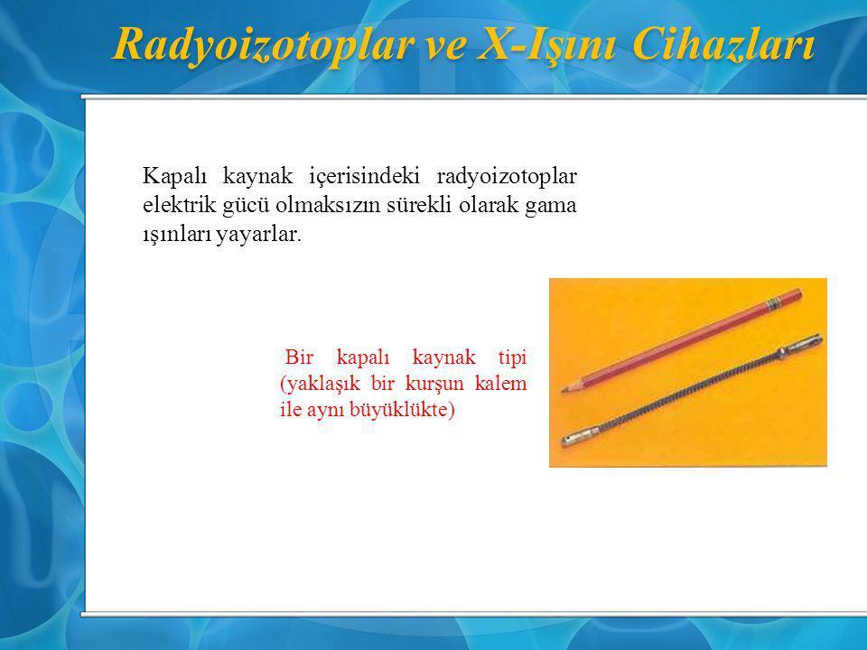 Radyoizotoplar ve X-Işını Cihazları Kapalı kaynak içerisindeki radyoizotoplar elektrik gücü olmaksızın sürekli olarak gama ışınları yayarlar. Bir kapa