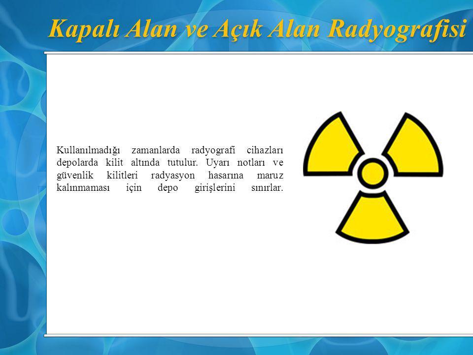 Kapalı Alan ve Açık Alan Radyografisi Kullanılmadığı zamanlarda radyografi cihazları depolarda kilit altında tutulur. Uyarı notları ve güvenlik kilitl