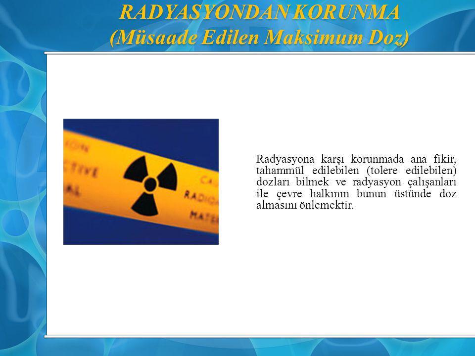 RADYASYONDAN KORUNMA (Müsaade Edilen Maksimum Doz) Radyasyona karşı korunmada ana fikir, tahammül edilebilen (tolere edilebilen) dozları bilmek ve rad