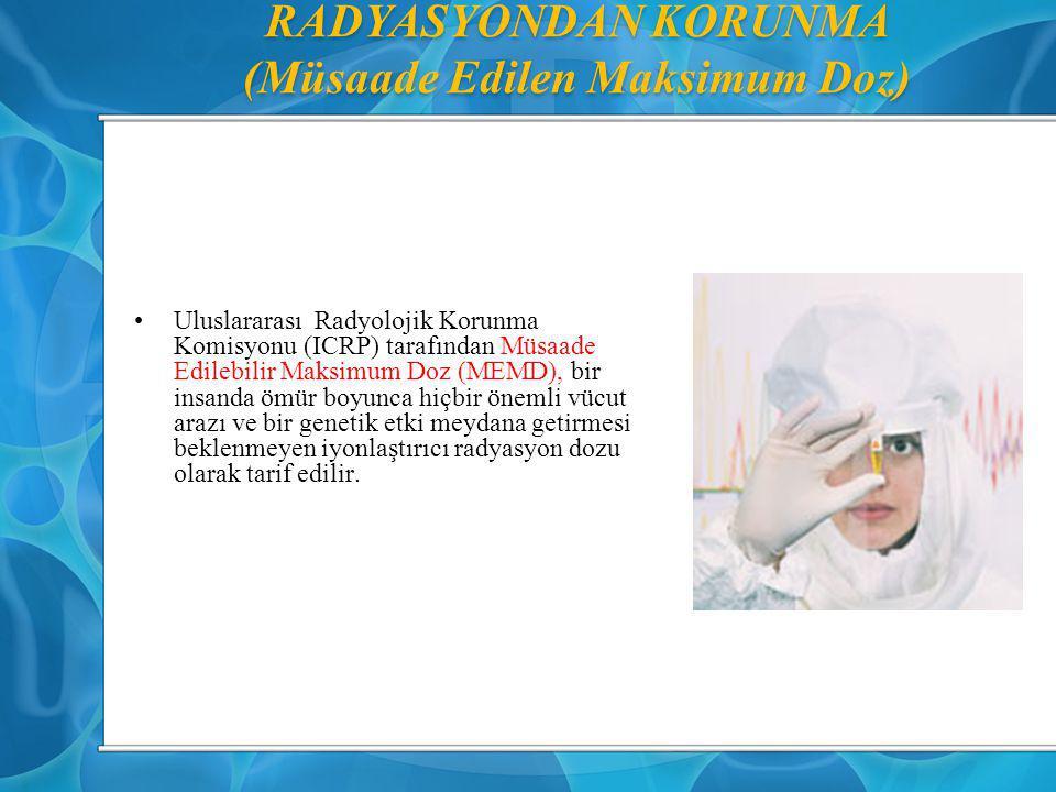 RADYASYONDAN KORUNMA (Müsaade Edilen Maksimum Doz) Uluslararası Radyolojik Korunma Komisyonu (ICRP) tarafından Müsaade Edilebilir Maksimum Doz (MEMD),