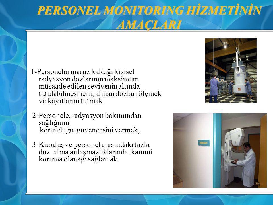 PERSONEL MONITORING HİZMETİNİN AMAÇLARI 1-Personelin maruz kaldığı kişisel radyasyon dozlarının maksimum müsaade edilen seviyenin altında tutulabilmes