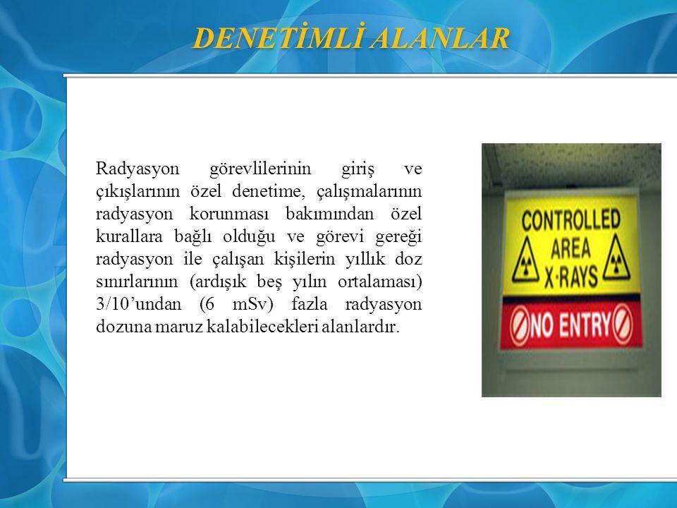 DENETİMLİ ALANLAR Radyasyon görevlilerinin giriş ve çıkışlarının özel denetime, çalışmalarının radyasyon korunması bakımından özel kurallara bağlı old