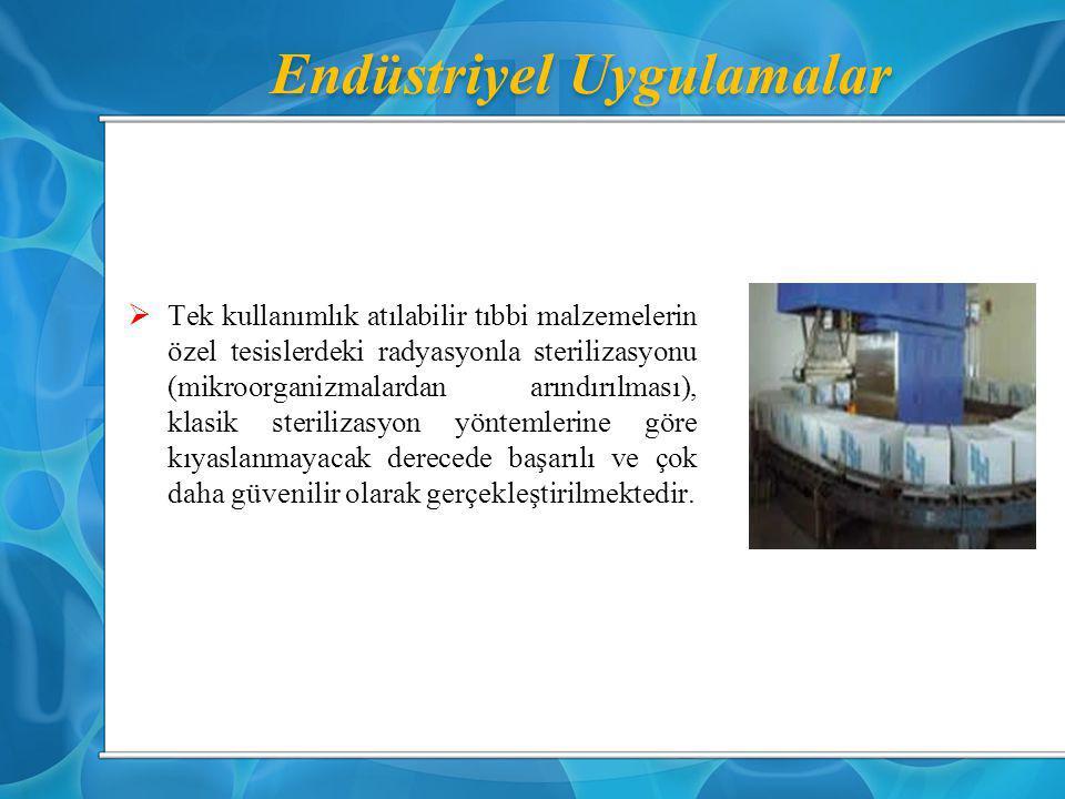 Endüstriyel Uygulamalar  Tek kullanımlık atılabilir tıbbi malzemelerin özel tesislerdeki radyasyonla sterilizasyonu (mikroorganizmalardan arındırılma