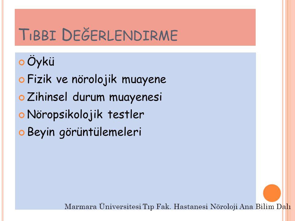 T ıBBI D EĞERLENDIRME Öykü Fizik ve nörolojik muayene Zihinsel durum muayenesi Nöropsikolojik testler Beyin görüntülemeleri Marmara Üniversitesi Tıp Fak.