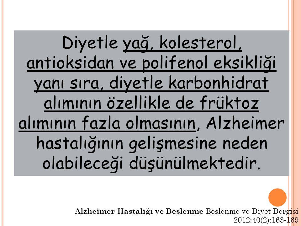 Diyetle yağ, kolesterol, antioksidan ve polifenol eksikliği yanı sıra, diyetle karbonhidrat alımının özellikle de früktoz alımının fazla olmasının, Alzheimer hastalığının gelişmesine neden olabileceği düşünülmektedir.
