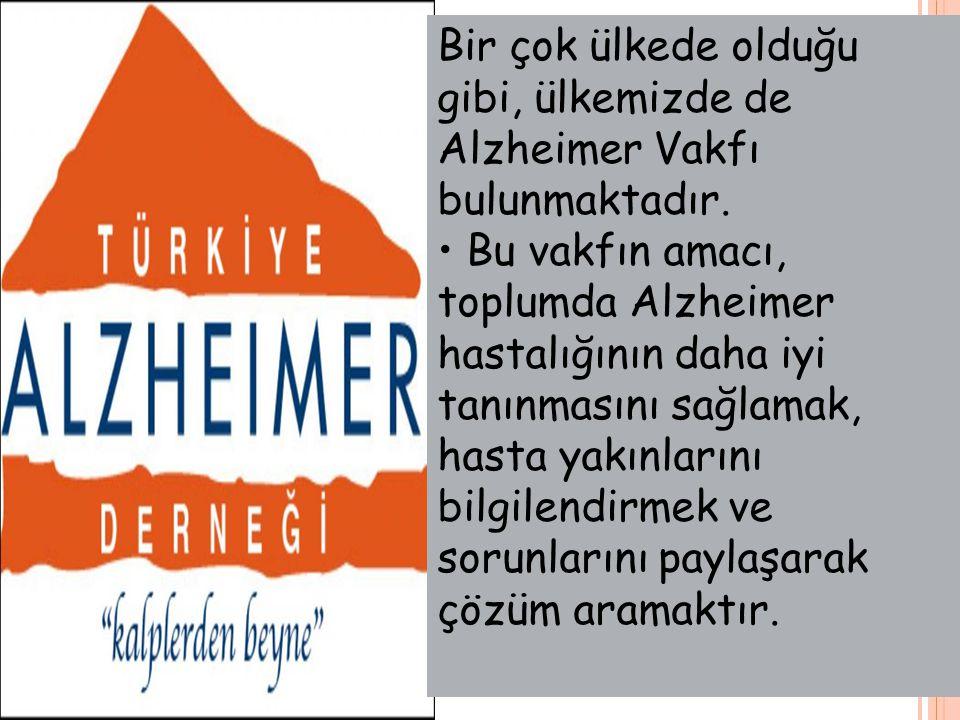Bir çok ülkede olduğu gibi, ülkemizde de Alzheimer Vakfı bulunmaktadır. Bu vakfın amacı, toplumda Alzheimer hastalığının daha iyi tanınmasını sağlamak