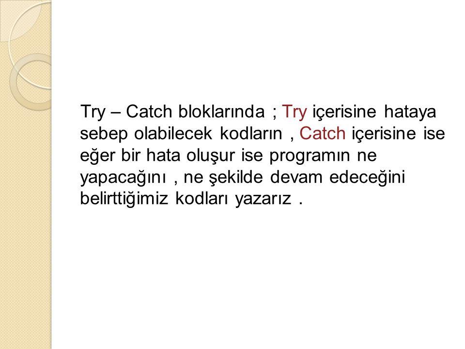 Try – Catch bloklarında ; Try içerisine hataya sebep olabilecek kodların, Catch içerisine ise eğer bir hata oluşur ise programın ne yapacağını, ne şek