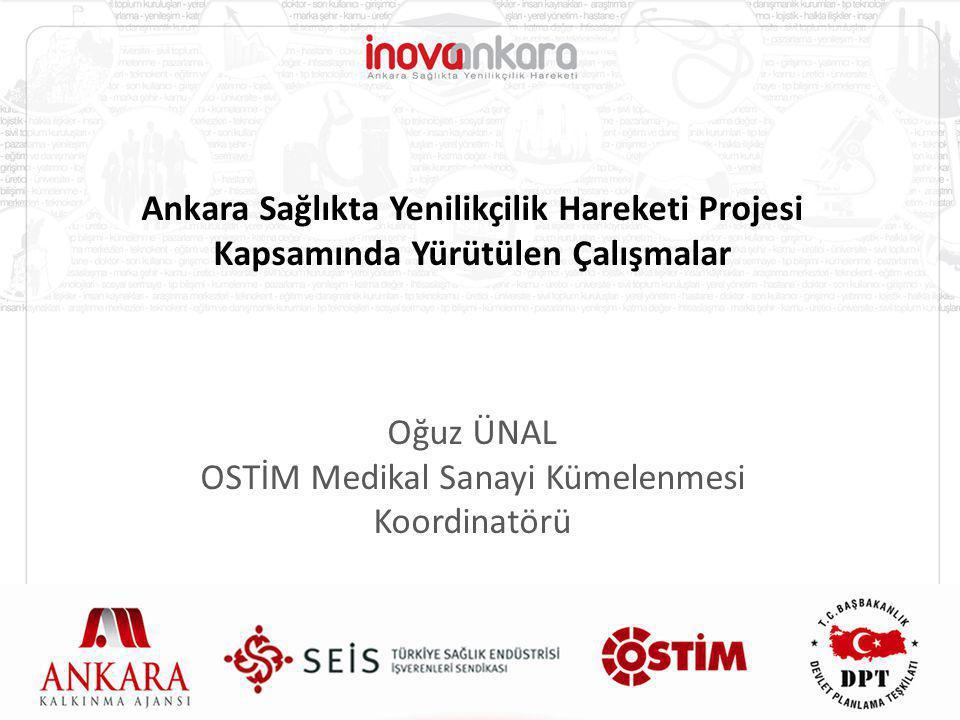 Ankara Sağlıkta Yenilikçilik Hareketi Projesi Kapsamında Yürütülen Çalışmalar Oğuz ÜNAL OSTİM Medikal Sanayi Kümelenmesi Koordinatörü