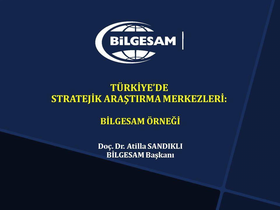 TÜRKİYE'DE STRATEJİK ARAŞTIRMA MERKEZLERİ: BİLGESAM ÖRNEĞİ Doç. Dr. Atilla SANDIKLI BİLGESAM Başkanı