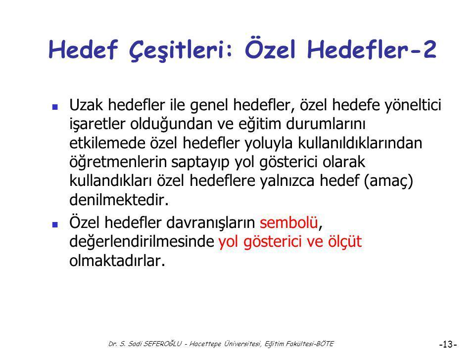 Dr. S. Sadi SEFEROĞLU - Hacettepe Üniversitesi, Eğitim Fakültesi-BÖTE -12- Hedef Çeşitleri: Özel Hedefler Özel hedefler, bir çalışma alanı veya dersle