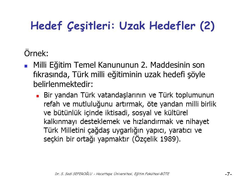 Dr. S. Sadi SEFEROĞLU - Hacettepe Üniversitesi, Eğitim Fakültesi-BÖTE -6- Hedef Türleri: Uzak Hedefler Uzak hedefler toplumun politik felsefesini, ana