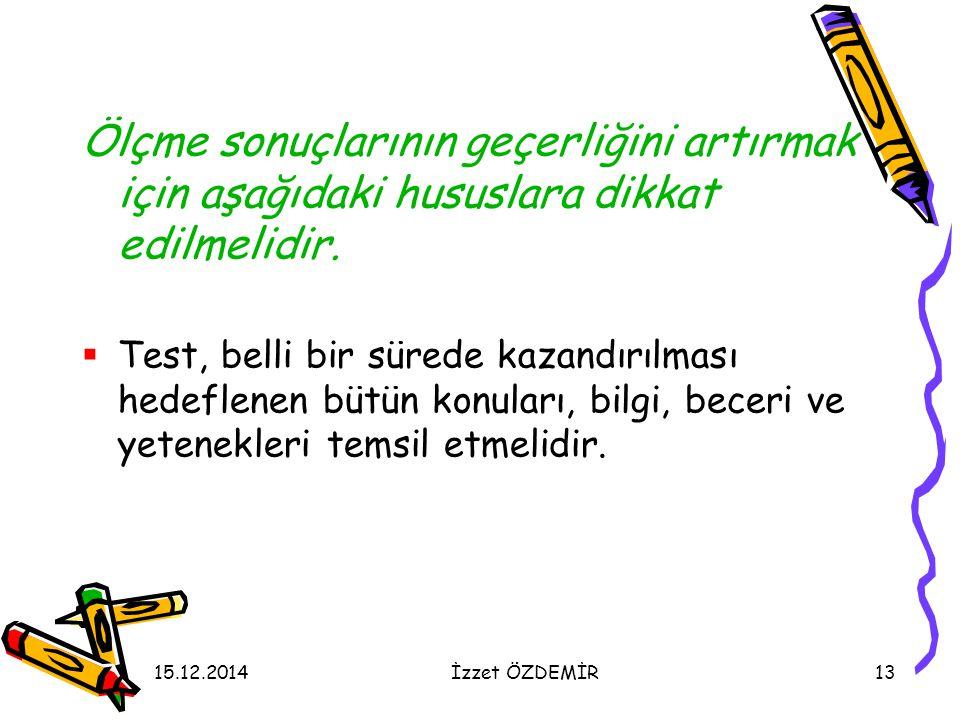 15.12.2014İzzet ÖZDEMİR13 Ölçme sonuçlarının geçerliğini artırmak için aşağıdaki hususlara dikkat edilmelidir.  Test, belli bir sürede kazandırılması