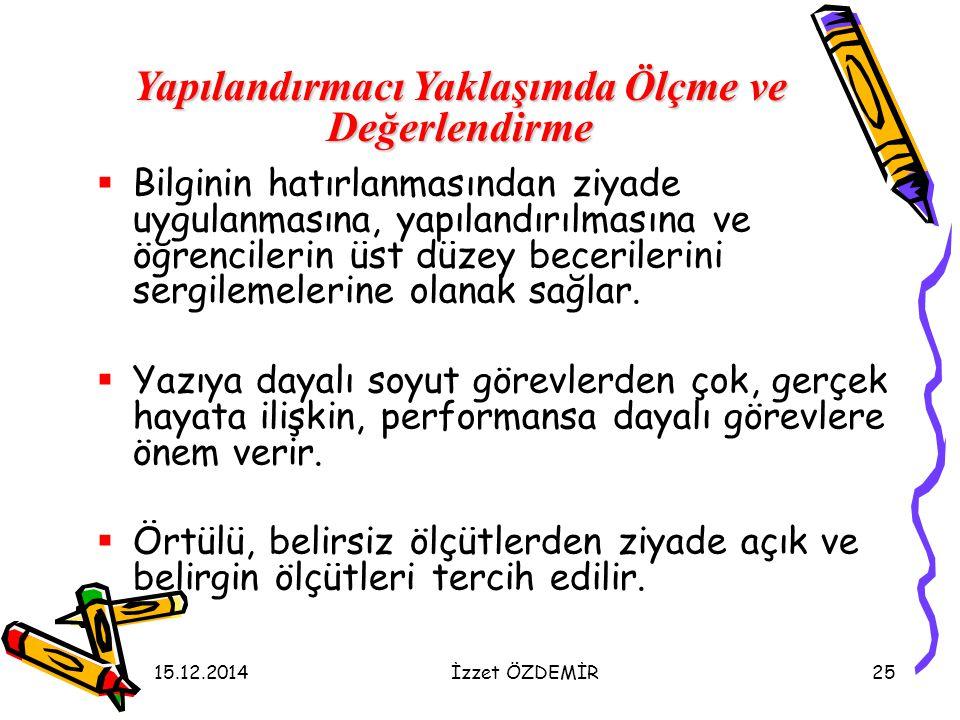 15.12.2014İzzet ÖZDEMİR25  Bilginin hatırlanmasından ziyade uygulanmasına, yapılandırılmasına ve öğrencilerin üst düzey becerilerini sergilemelerine