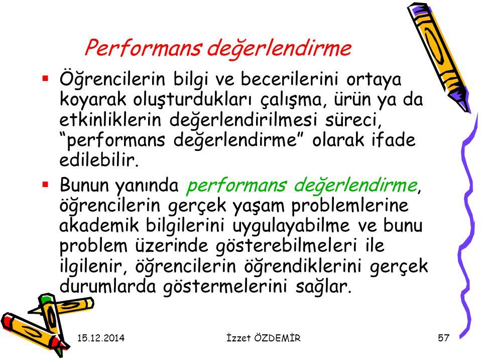 15.12.2014İzzet ÖZDEMİR57 Performans değerlendirme  Öğrencilerin bilgi ve becerilerini ortaya koyarak oluşturdukları çalışma, ürün ya da etkinlikleri