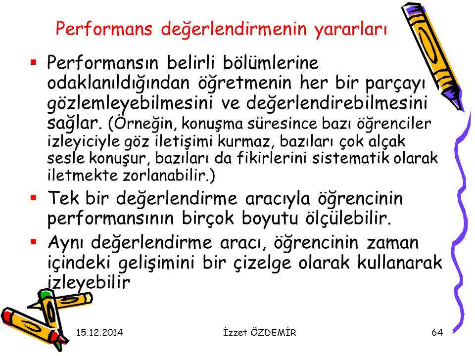 15.12.2014İzzet ÖZDEMİR64 Performans değerlendirmenin yararları  Performansın belirli bölümlerine odaklanıldığından öğretmenin her bir parçayı gözlem