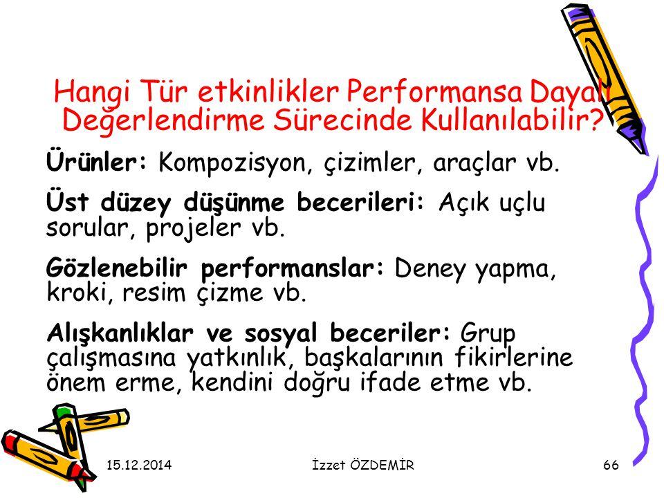 15.12.2014İzzet ÖZDEMİR66 Hangi Tür etkinlikler Performansa Dayalı Değerlendirme Sürecinde Kullanılabilir? Ürünler: Kompozisyon, çizimler, araçlar vb.