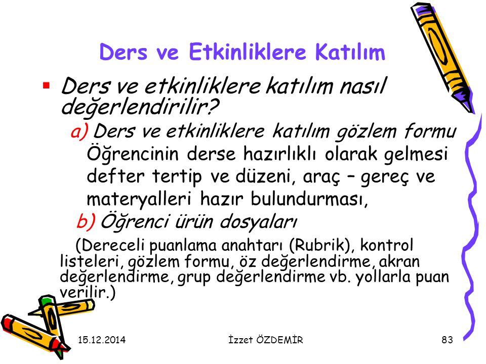 15.12.2014İzzet ÖZDEMİR83 Ders ve Etkinliklere Katılım  Ders ve etkinliklere katılım nasıl değerlendirilir? a) Ders ve etkinliklere katılım gözlem fo
