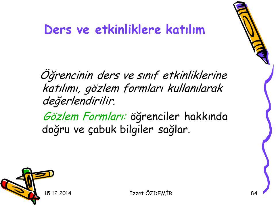 15.12.2014İzzet ÖZDEMİR84 Ders ve etkinliklere katılım Öğrencinin ders ve sınıf etkinliklerine katılımı, gözlem formları kullanılarak değerlendirilir.