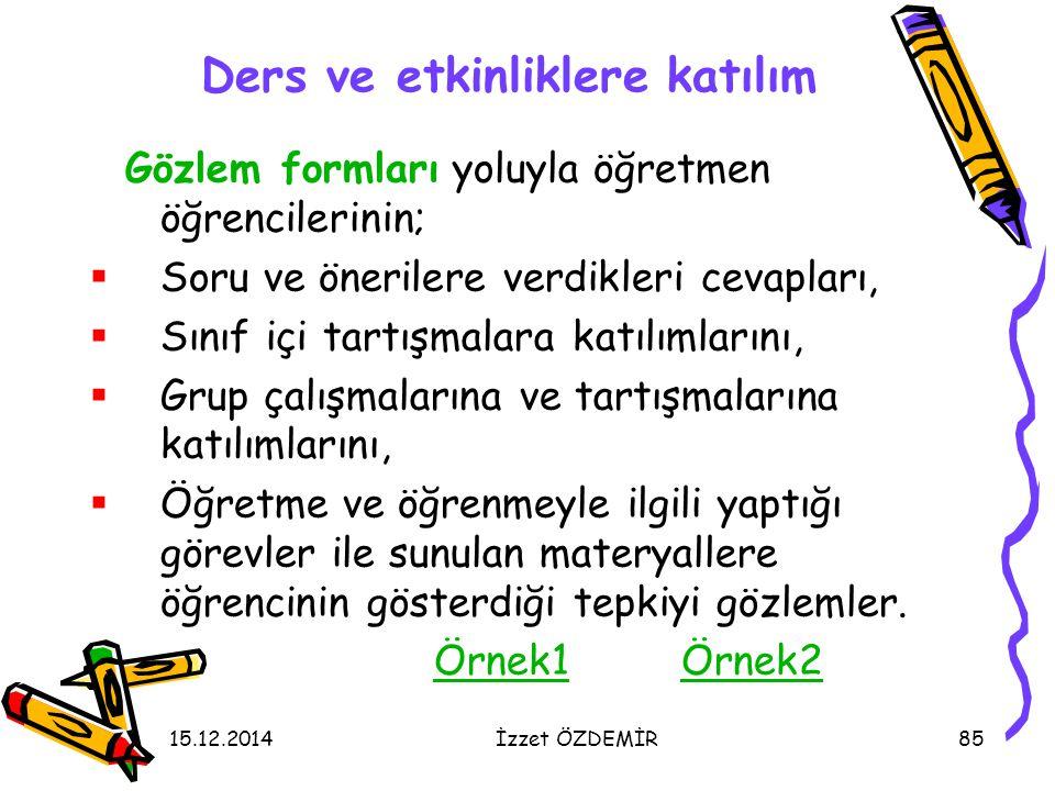 15.12.2014İzzet ÖZDEMİR85 Ders ve etkinliklere katılım Gözlem formları yoluyla öğretmen öğrencilerinin;  Soru ve önerilere verdikleri cevapları,  Sı