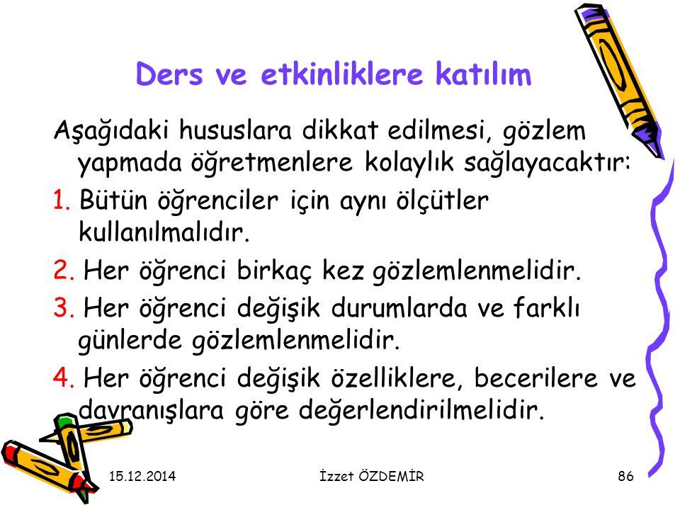 15.12.2014İzzet ÖZDEMİR86 Ders ve etkinliklere katılım Aşağıdaki hususlara dikkat edilmesi, gözlem yapmada öğretmenlere kolaylık sağlayacaktır: 1. Büt