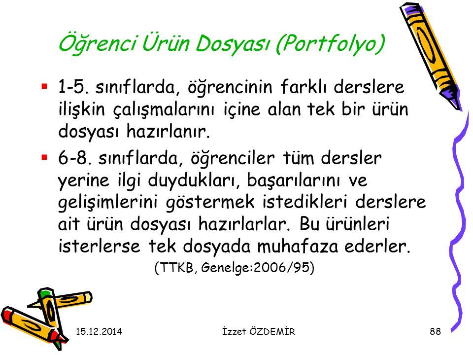 15.12.2014İzzet ÖZDEMİR88 Öğrenci Ürün Dosyası (Portfolyo)  1-5. sınıflarda, öğrencinin farklı derslere ilişkin çalışmalarını içine alan tek bir ürün