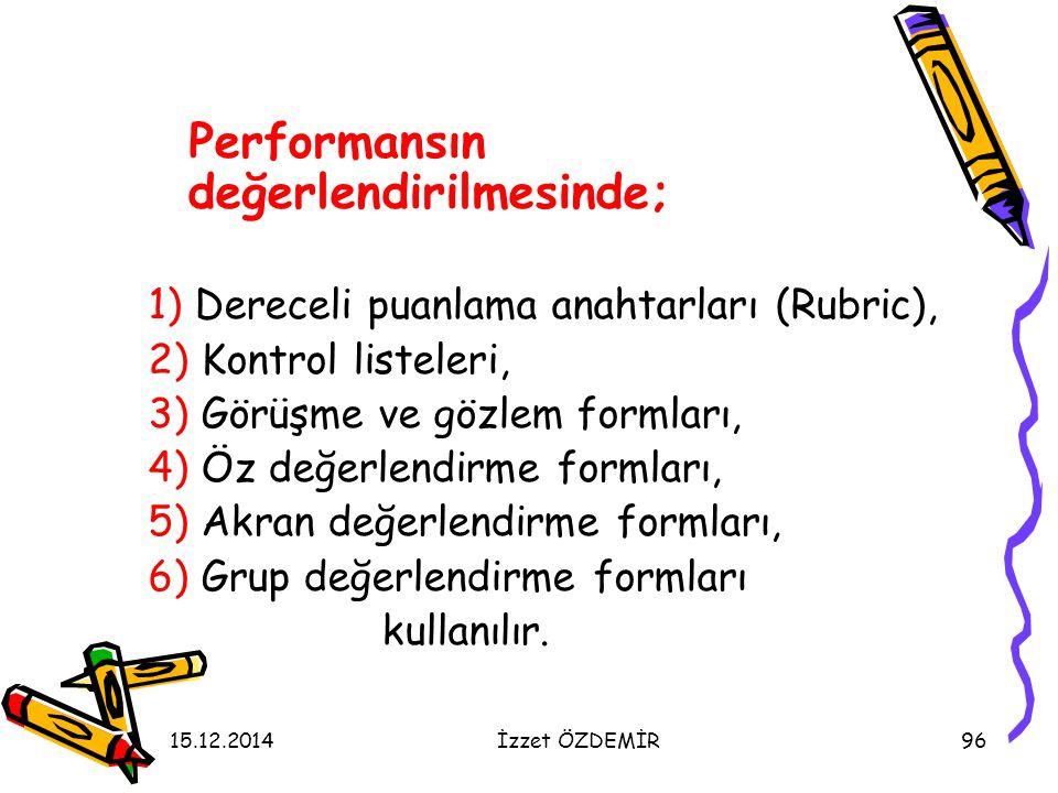15.12.2014İzzet ÖZDEMİR96 Performansın değerlendirilmesinde; 1) Dereceli puanlama anahtarları (Rubric), 2) Kontrol listeleri, 3) Görüşme ve gözlem for