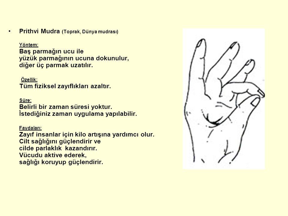 Prithvi Mudra (Toprak, Dünya mudrası) Yöntem: Baş parmağın ucu ile yüzük parmağının ucuna dokunulur, diğer üç parmak uzatılır. Özellik: Tüm fiziksel z