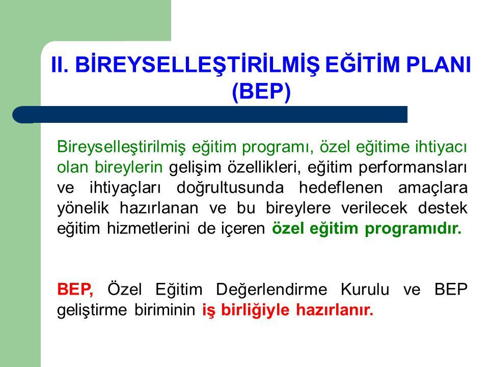 II. BİREYSELLEŞTİRİLMİŞ EĞİTİM PLANI (BEP) Bireyselleştirilmiş eğitim programı, özel eğitime ihtiyacı olan bireylerin gelişim özellikleri, eğitim perf