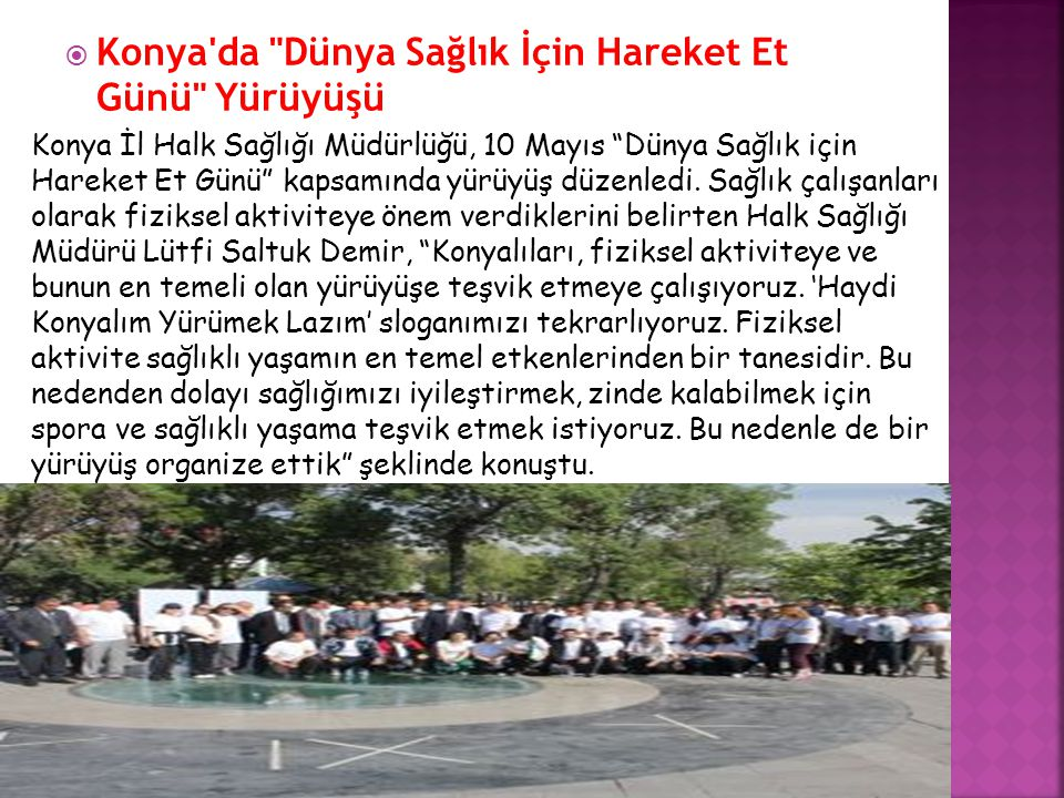  Konya da Dünya Sağlık İçin Hareket Et Günü Yürüyüşü Konya İl Halk Sağlığı Müdürlüğü, 10 Mayıs Dünya Sağlık için Hareket Et Günü kapsamında yürüyüş düzenledi.