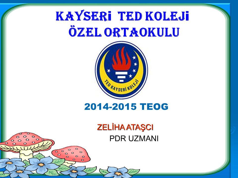 Kayser i ted kolej i özel ortaokulu ZELİHA ATAŞCI PDR UZMANI 2014-2015 TEOG