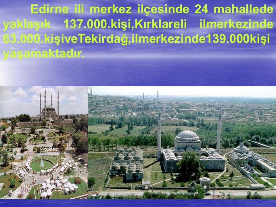 Edirne ili merkez ilçesinde 24 mahallede yaklaşık 137.000.kişi,Kırklareli ilmerkezinde 63.000.kişiveTekirdağ,ilmerkezinde139.000kişi yaşamaktadır.