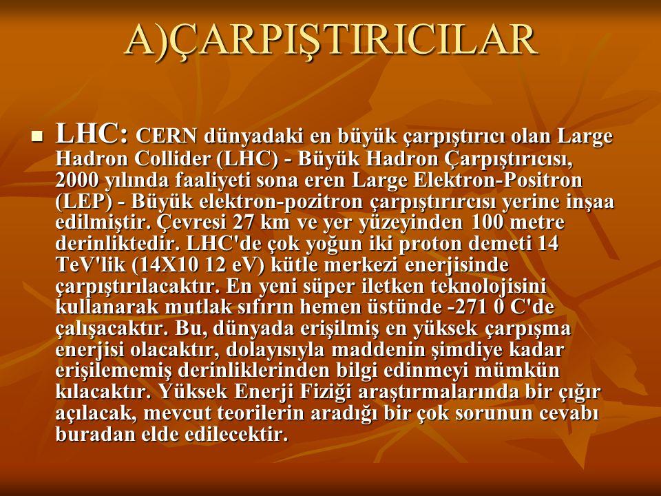 A)ÇARPIŞTIRICILAR LHC: CERN dünyadaki en büyük çarpıştırıcı olan Large Hadron Collider (LHC) - Büyük Hadron Çarpıştırıcısı, 2000 yılında faaliyeti son