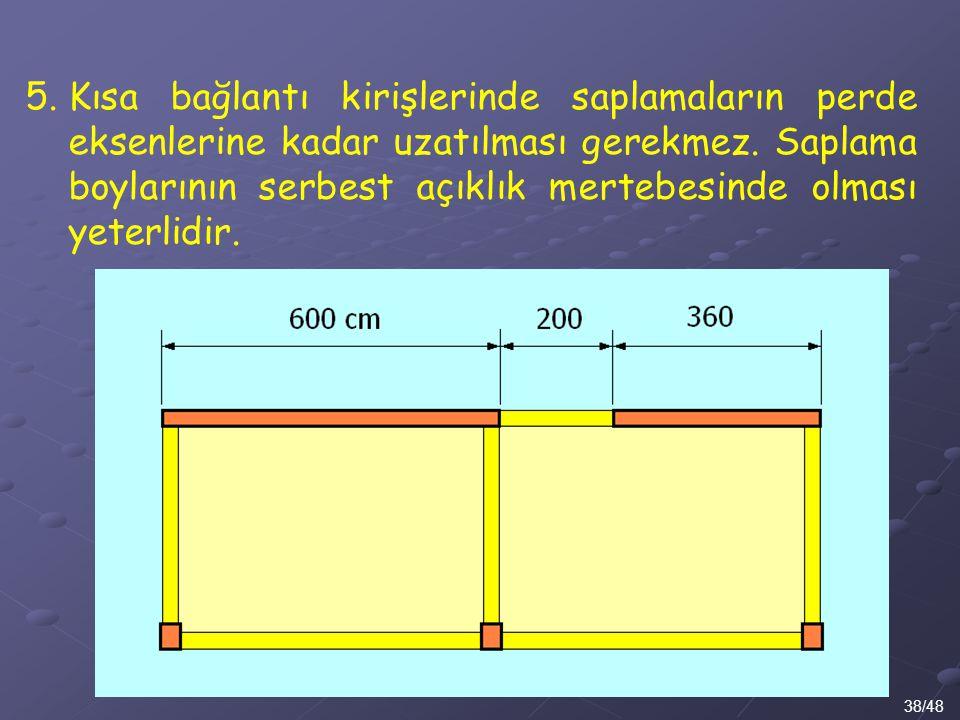 38/48 5.Kısa bağlantı kirişlerinde saplamaların perde eksenlerine kadar uzatılması gerekmez. Saplama boylarının serbest açıklık mertebesinde olması ye