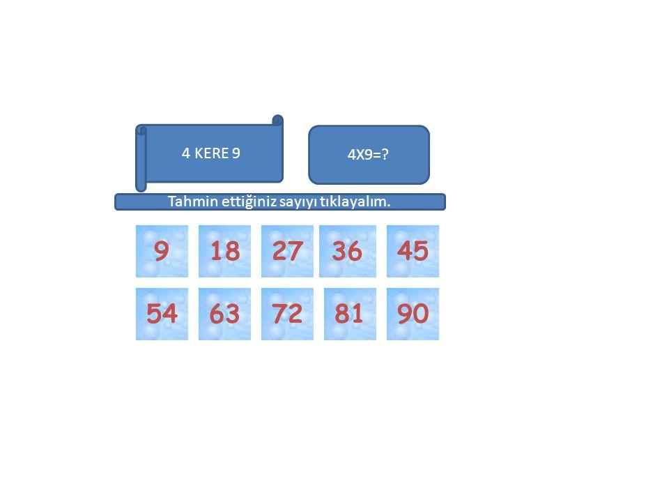 36 81 7290 4518 54 4X9=? 27 63 Tahmin ettiğiniz sayıyı tıklayalım. 4 KERE 9 9